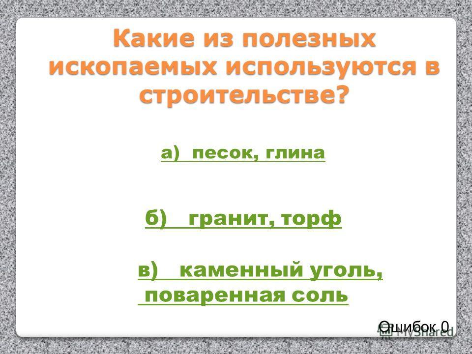 Какие из полезных ископаемых используются в строительстве? а) песок, глина б) гранит, торф в) каменный уголь, поваренная соль Ошибок 0