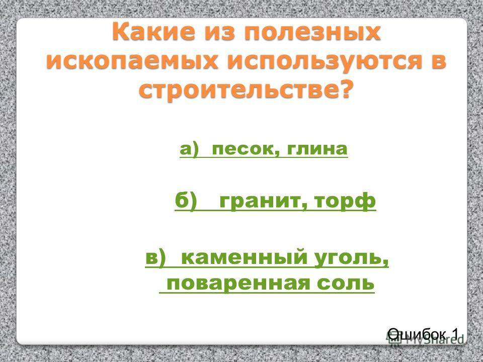 Какие из полезных ископаемых используются в строительстве? а) песок, глина б) гранит, торф в) каменный уголь, поваренная соль Ошибок 1