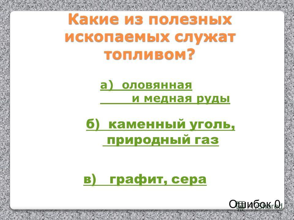 Какие из полезных ископаемых служат топливом? а) оловянная и медная руды б) каменный уголь, природный газ в) графит, сера Ошибок 0