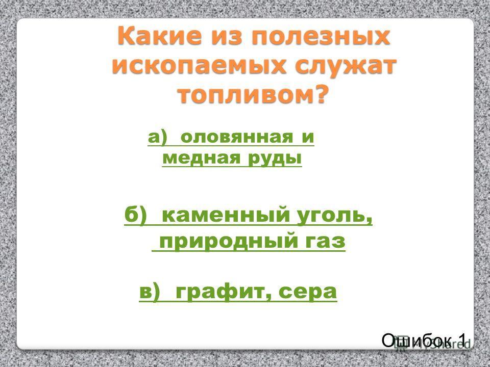 Какие из полезных ископаемых служат топливом? а) оловянная и медная руды б) каменный уголь, природный газ в) графит, сера Ошибок 1