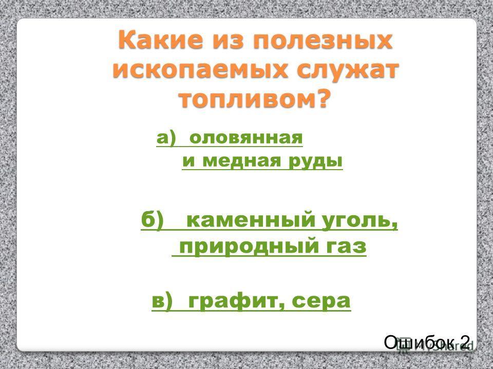 Какие из полезных ископаемых служат топливом? а) оловянная и медная руды б) каменный уголь, природный газ в) графит, сера Ошибок 2