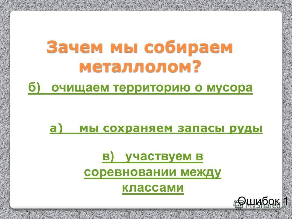 Зачем мы собираем металлолом? а) мы сохраняем запасы руды б) очищаем территорию о мусора в) участвуем в соревновании между классами Ошибок 1
