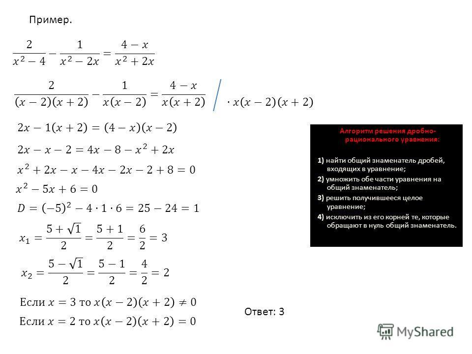 Алгоритм решения дробно- рационального уравнения: 1) найти общий знаменатель дробей, входящих в уравнение; 2) умножить обе части уравнения на общий знаменатель; 3) решить получившееся целое уравнение; 4) исключить из его корней те, которые обращают в