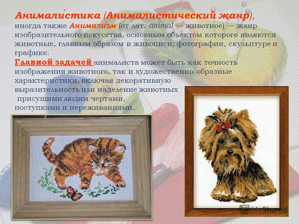 Анималистика ( Анималистический жанр ), иногда также Анимализм (от лат. animal животное) жанр изобразительного искусства, основным объектом которого являются животные, главным образом в живописи, фотографии, скульптуре и графике. Главной задачей аним