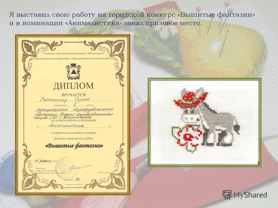 Я выставил свою работу на городской конкурс «Вышитые фантазии» и в номинации «Анималистика» занял призовое место.