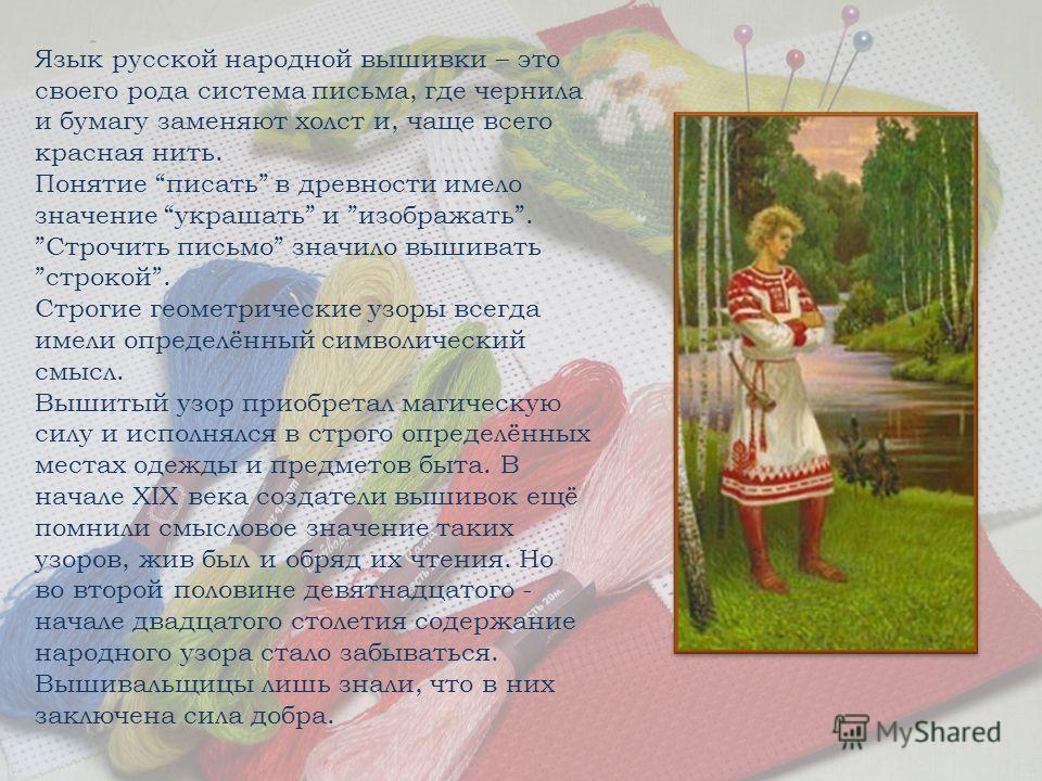 Язык русской народной вышивки – это своего рода система письма, где чернила и бумагу заменяют холст и, чаще всего красная нить. Понятие писать в древности имело значение украшать и изображать. Строчить письмо значило вышивать строкой. Строгие геометр