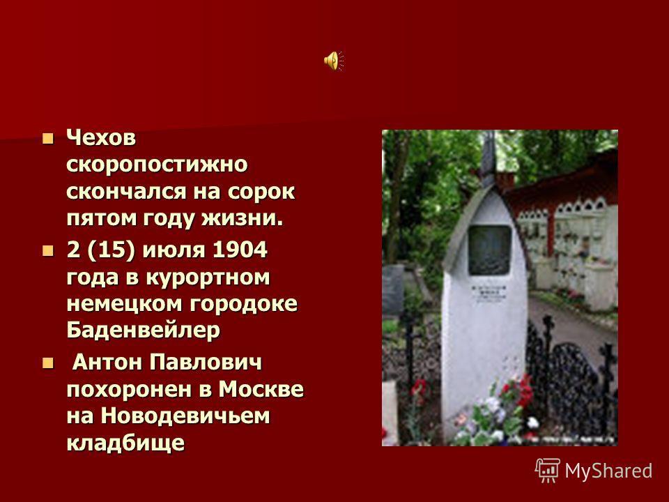 Чехов скоропостижно скончался на сорок пятом году жизни. Чехов скоропостижно скончался на сорок пятом году жизни. 2 (15) июля 1904 года в курортном немецком городоке Баденвейлер 2 (15) июля 1904 года в курортном немецком городоке Баденвейлер Антон Па