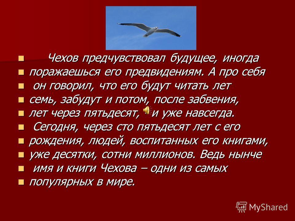Чехов предчувствовал будущее, иногда Чехов предчувствовал будущее, иногда поражаешься его предвидениям. А про себя поражаешься его предвидениям. А про себя он говорил, что его будут читать лет он говорил, что его будут читать лет семь, забудут и пото