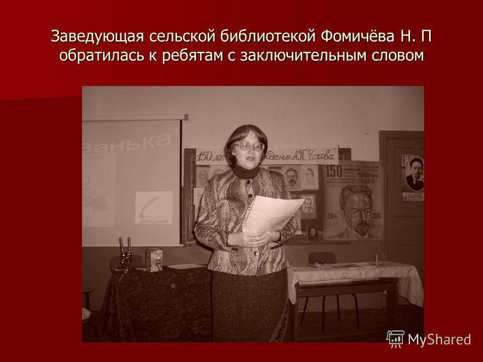 Заведующая сельской библиотекой Фомичёва Н. П обратилась к ребятам с заключительным словом