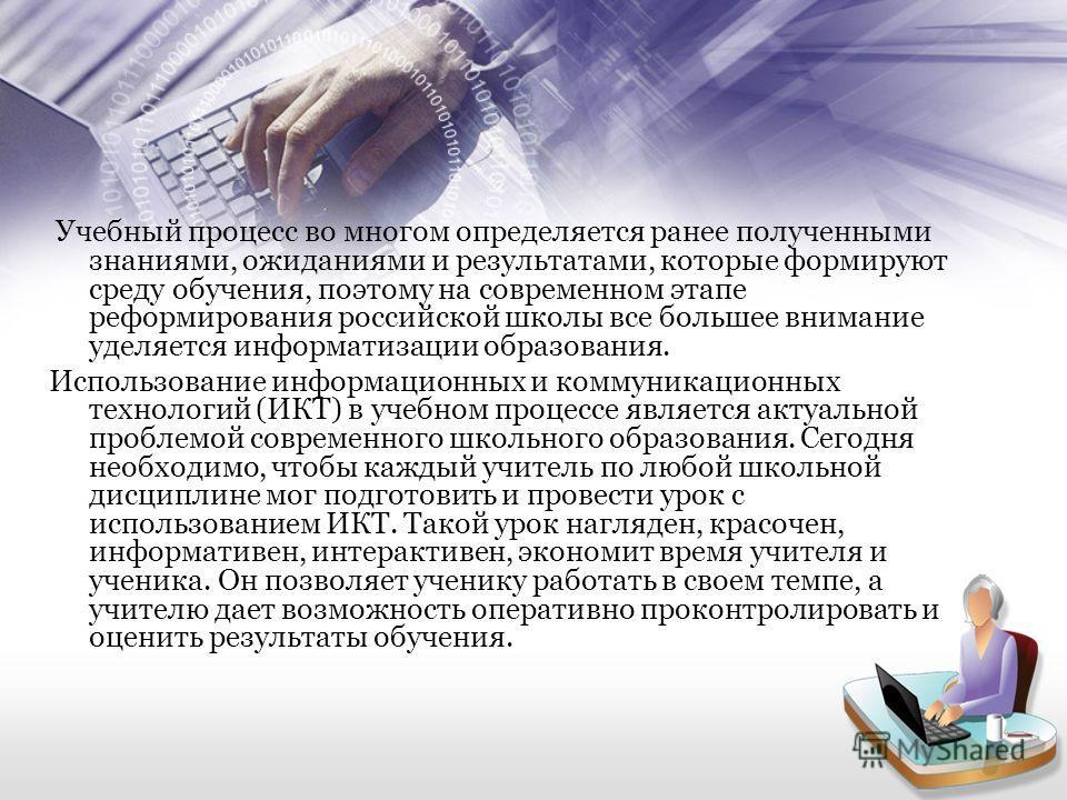 Учебный процесс во многом определяется ранее полученными знаниями, ожиданиями и результатами, которые формируют среду обучения, поэтому на современном этапе реформирования российской школы все большее внимание уделяется информатизации образования. Ис