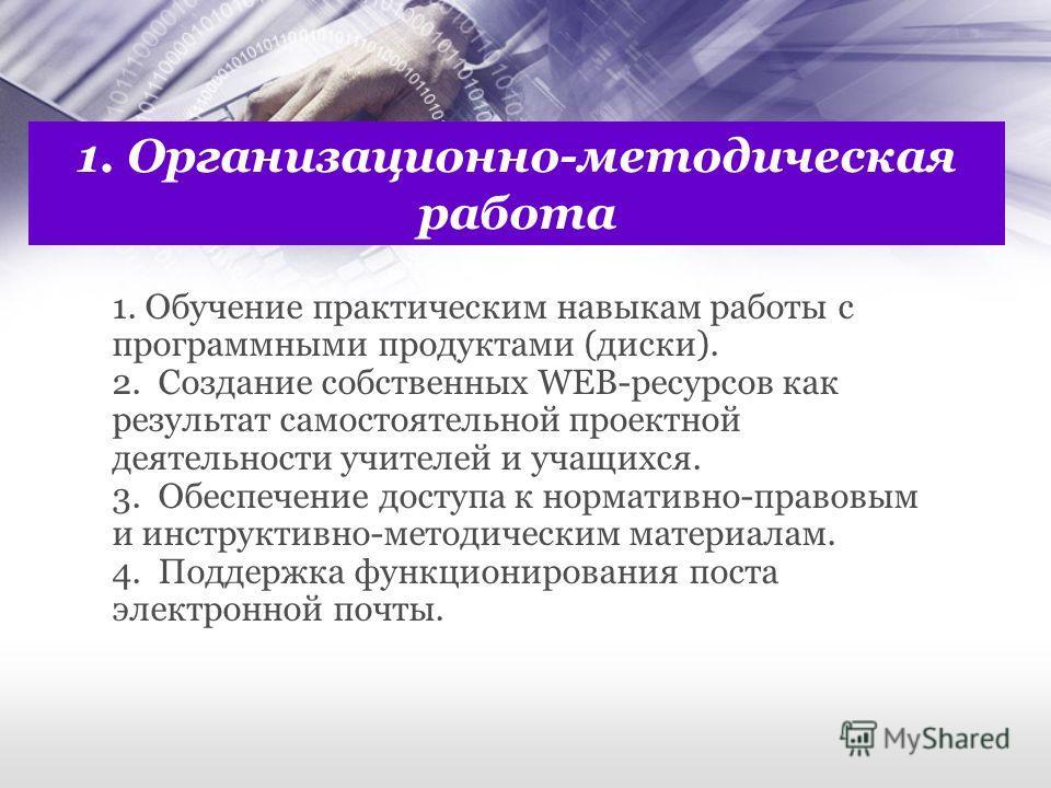 1. Организационно-методическая работа 1. Обучение практическим навыкам работы с программными продуктами (диски). 2. Создание собственных WEB-ресурсов как результат самостоятельной проектной деятельности учителей и учащихся. 3. Обеспечение доступа к н