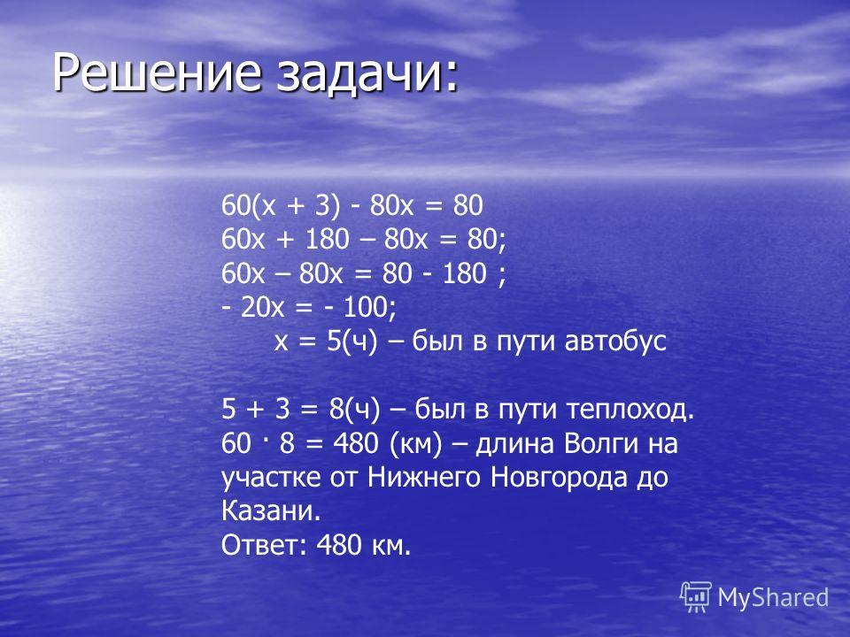 Решение задачи: 60(х + 3) - 80х = 80 60х + 180 – 80х = 80; 60х – 80х = 80 - 180 ; - 20х = - 100; х = 5(ч) – был в пути автобус 5 + 3 = 8(ч) – был в пути теплоход. 60 · 8 = 480 (км) – длина Волги на участке от Нижнего Новгорода до Казани. Ответ: 480 к