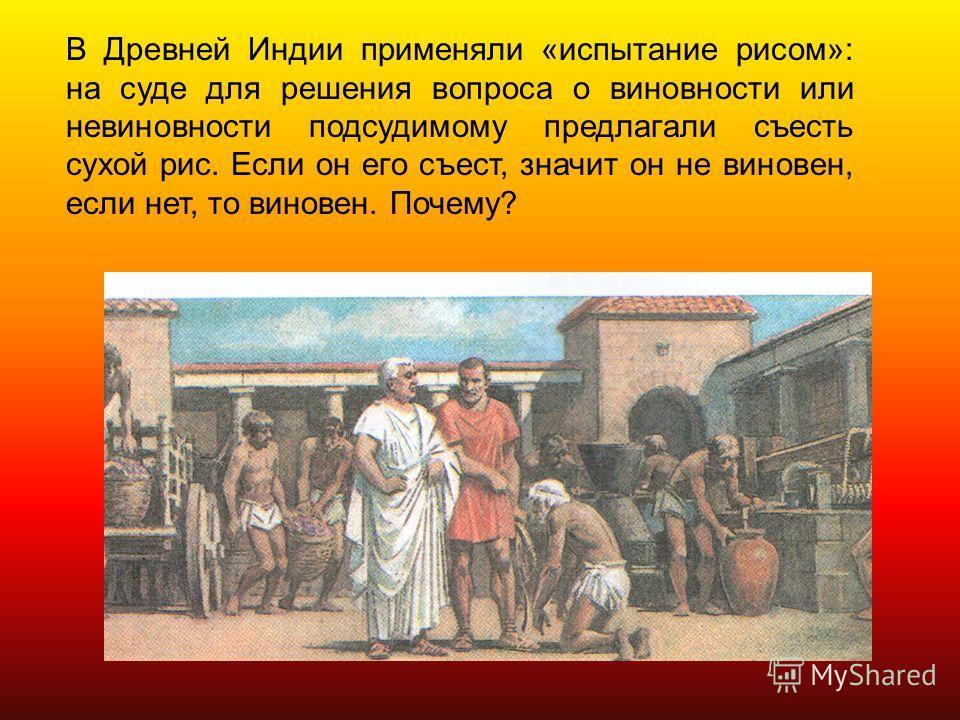 В Древней Индии применяли «испытание рисом»: на суде для решения вопроса о виновности или невиновности подсудимому предлагали съесть сухой рис. Если он его съест, значит он не виновен, если нет, то виновен. Почему?