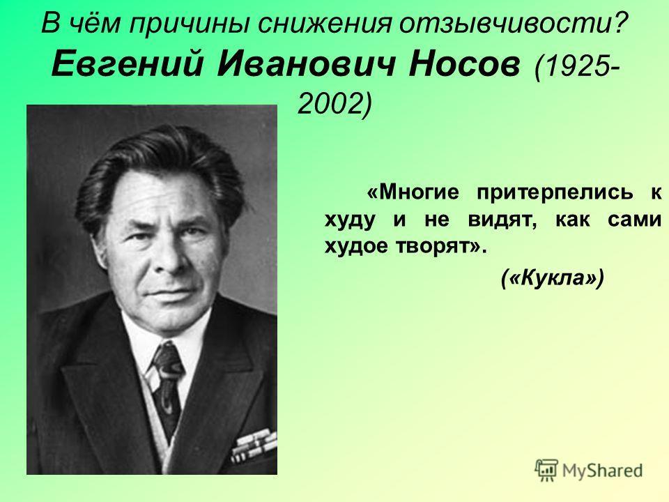 В чём причины снижения отзывчивости? Евгений Иванович Носов (1925- 2002) «Многие притерпелись к худу и не видят, как сами худое творят». («Кукла»)