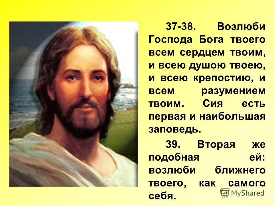 37-38. Возлюби Господа Бога твоего всем сердцем твоим, и всею душою твоею, и всею крепостию, и всем разумением твоим. Сия есть первая и наибольшая заповедь. 39. Вторая же подобная ей: возлюби ближнего твоего, как самого себя.
