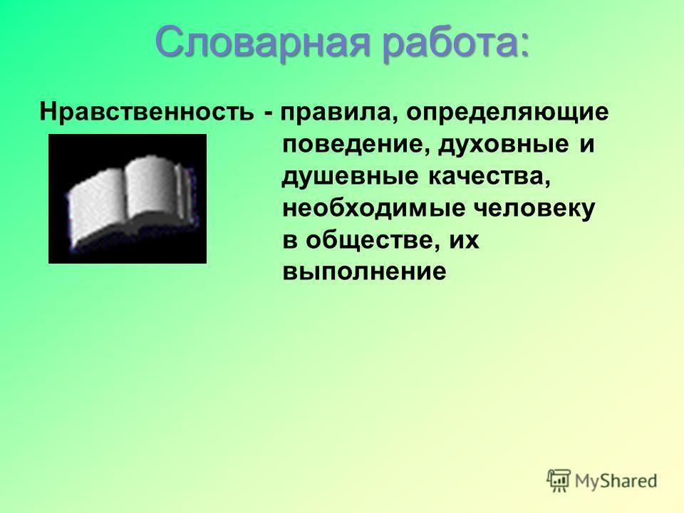 Словарная работа: Нравственность - правила, определяющие поведение, духовные и душевные качества, необходимые человеку в обществе, их выполнение
