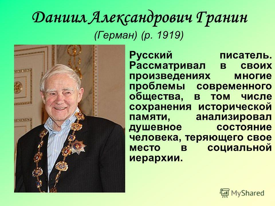 Даниил Александрович Гранин (Герман) (р. 1919) Русский писатель. Рассматривал в своих произведениях многие проблемы современного общества, в том числе сохранения исторической памяти, анализировал душевное состояние человека, теряющего свое место в со
