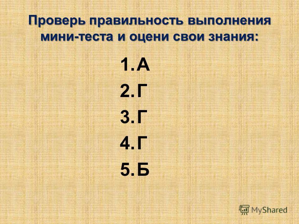 Проверь правильность выполнения мини-теста и оцени свои знания: 1.А 2.Г 3.Г 4.Г 5.Б