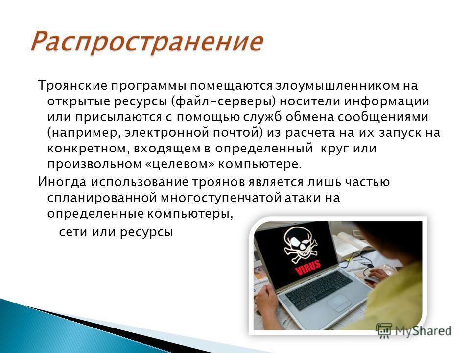 Троянские программы помещаются злоумышленником на открытые ресурсы (файл-серверы) носители информации или присылаются с помощью служб обмена сообщениями (например, электронной почтой) из расчета на их запуск на конкретном, входящем в определенный кру