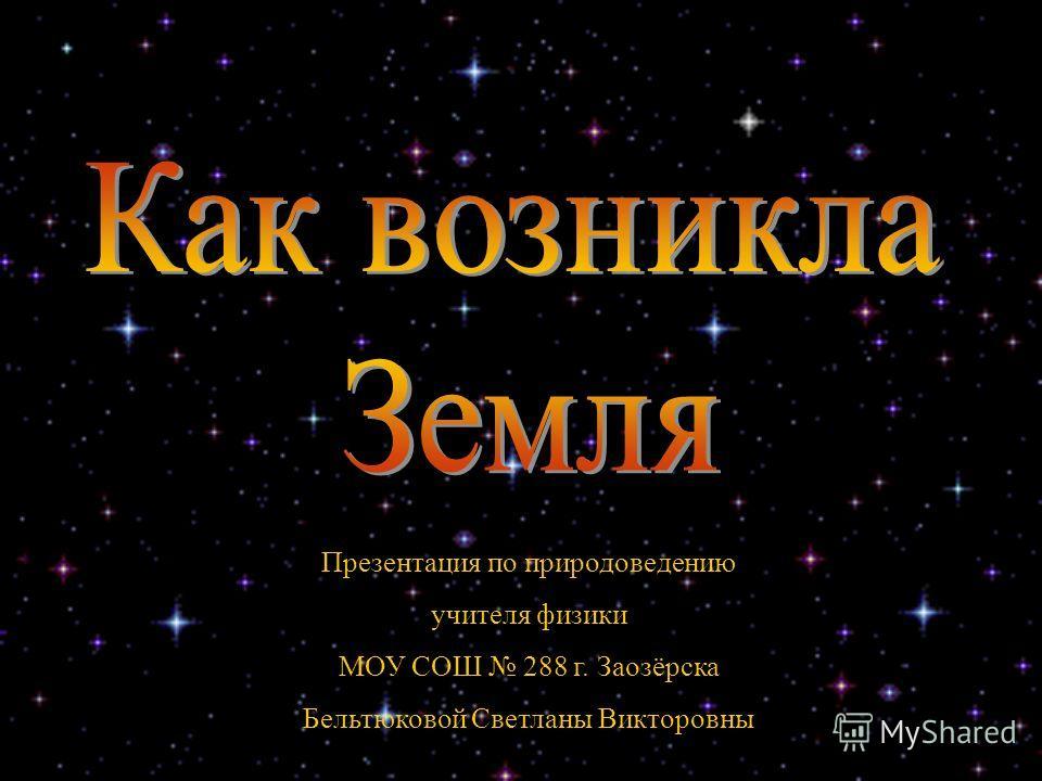 Презентация по природоведению учителя физики МОУ СОШ 288 г. Заозёрска Бельтюковой Светланы Викторовны