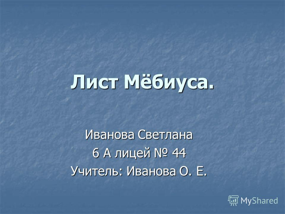 Лист Мёбиуса. Иванова Светлана 6 A лицей 44 Учитель: Иванова О. Е.