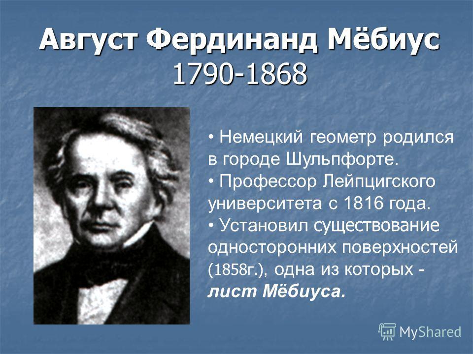 Август Фердинанд Мёбиус 1790-1868 Немецкий геометр родился в городе Шульпфорте. Профессор Лейпцигского университета с 1816 года. Установил существование односторонних поверхностей (1858г.), одна из которых - лист Мёбиуса.