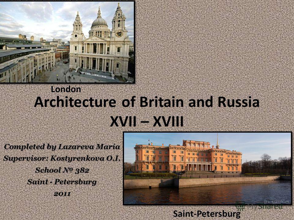 Architecture of Britain and Russia XVII – XVIII Saint-Petersburg London Completed by Lazareva Maria Supervisor: Kostyrenkova O.I. School 382 Saint - Petersburg 2011