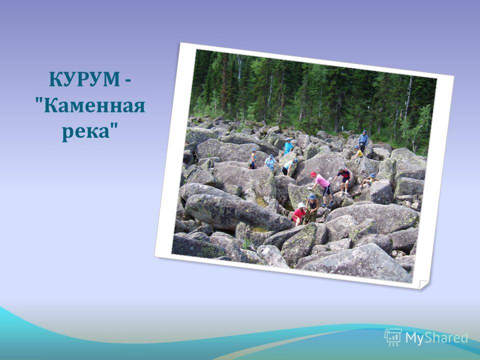 КУРУМ -  Каменная река