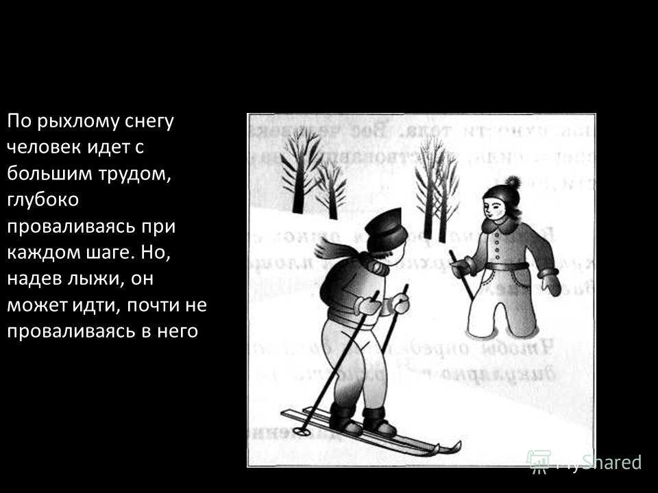 По рыхлому снегу человек идет с большим трудом, глубоко проваливаясь при каждом шаге. Но, надев лыжи, он может идти, почти не проваливаясь в него