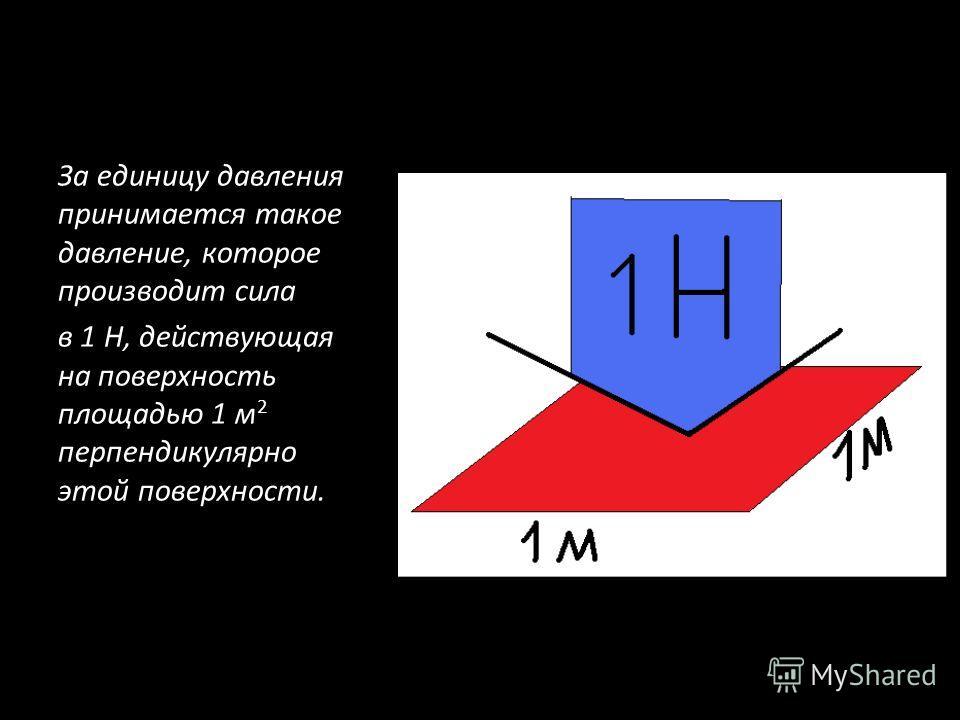 За единицу давления принимается такое давление, которое производит сила в 1 Н, действующая на поверхность площадью 1 м 2 перпендикулярно этой поверхности.