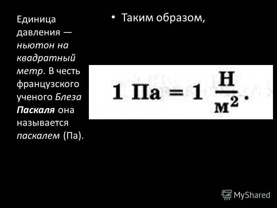 Таким образом, Единица давления ньютон на квадратный метр. В честь французского ученого Блеза Паскаля она называется паскалем (Па).