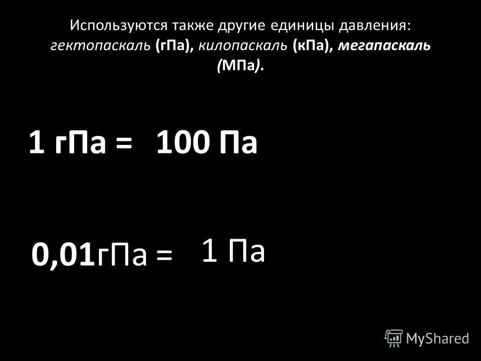 Используются также другие единицы давления: гектопаскаль (гПа), килопаскаль (кПа), мегапаскаль (МПа). 1 гПа = 0,01гПа = 100 Па 1 Па