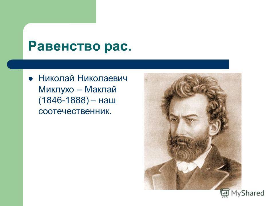 Равенство рас. Николай Николаевич Миклухо – Маклай (1846-1888) – наш соотечественник.