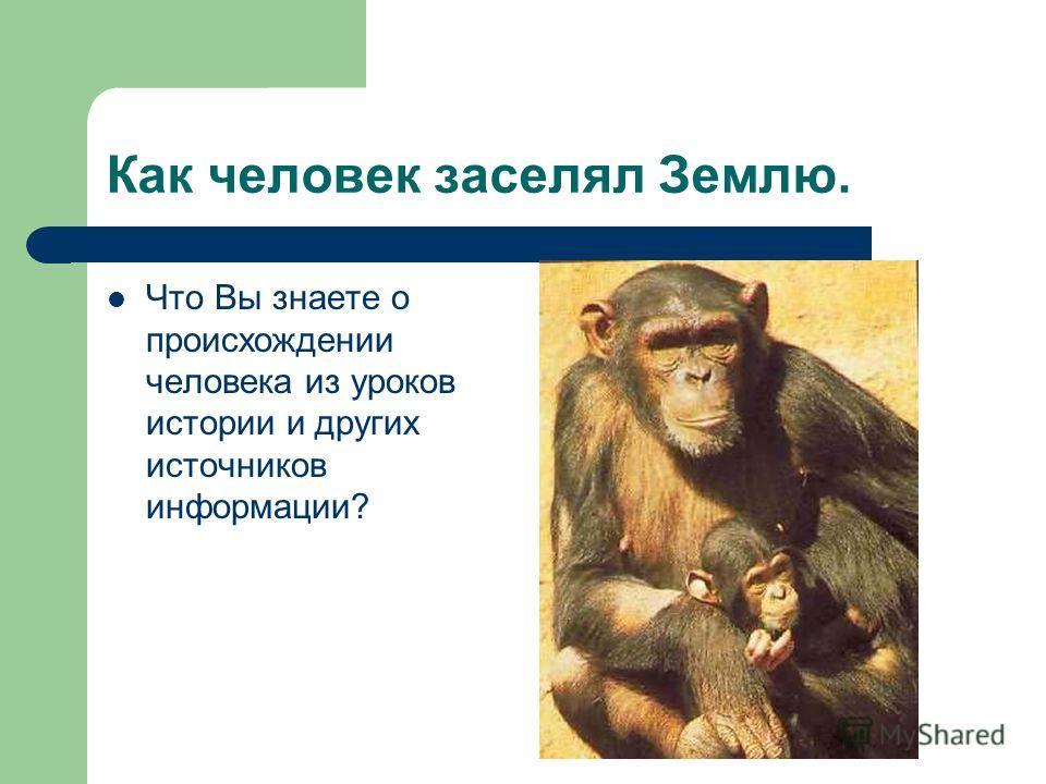 Как человек заселял Землю. Что Вы знаете о происхождении человека из уроков истории и других источников информации?