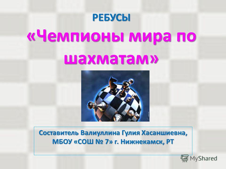 РЕБУСЫ «Чемпионы мира по шахматам» Составитель Валиуллина Гулия Хасаншиевна, МБОУ «СОШ 7» г. Нижнекамск, РТ