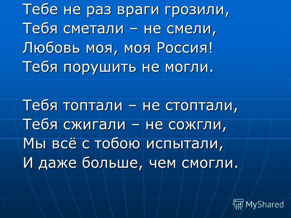 Тебе не раз враги грозили, Тебе не раз враги грозили, Тебя сметали – не смели, Тебя сметали – не смели, Любовь моя, моя Россия! Любовь моя, моя Россия! Тебя порушить не могли. Тебя порушить не могли. Тебя топтали – не стоптали, Тебя топтали – не стоп
