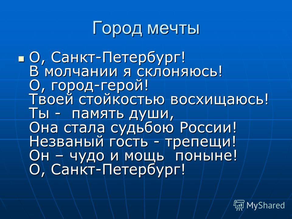 Город мечты О, Санкт-Петербург! В молчании я склоняюсь! О, город-герой! Твоей стойкостью восхищаюсь! Ты - память души, Она стала судьбою России! Незваный гость - трепещи! Он – чудо и мощь поныне! О, Санкт-Петербург! О, Санкт-Петербург! В молчании я с