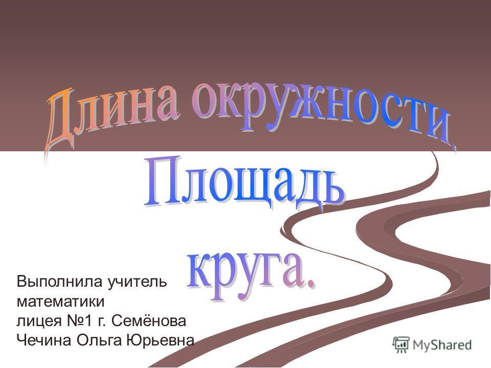 Выполнила учитель математики лицея 1 г. Семёнова Чечина Ольга Юрьевна