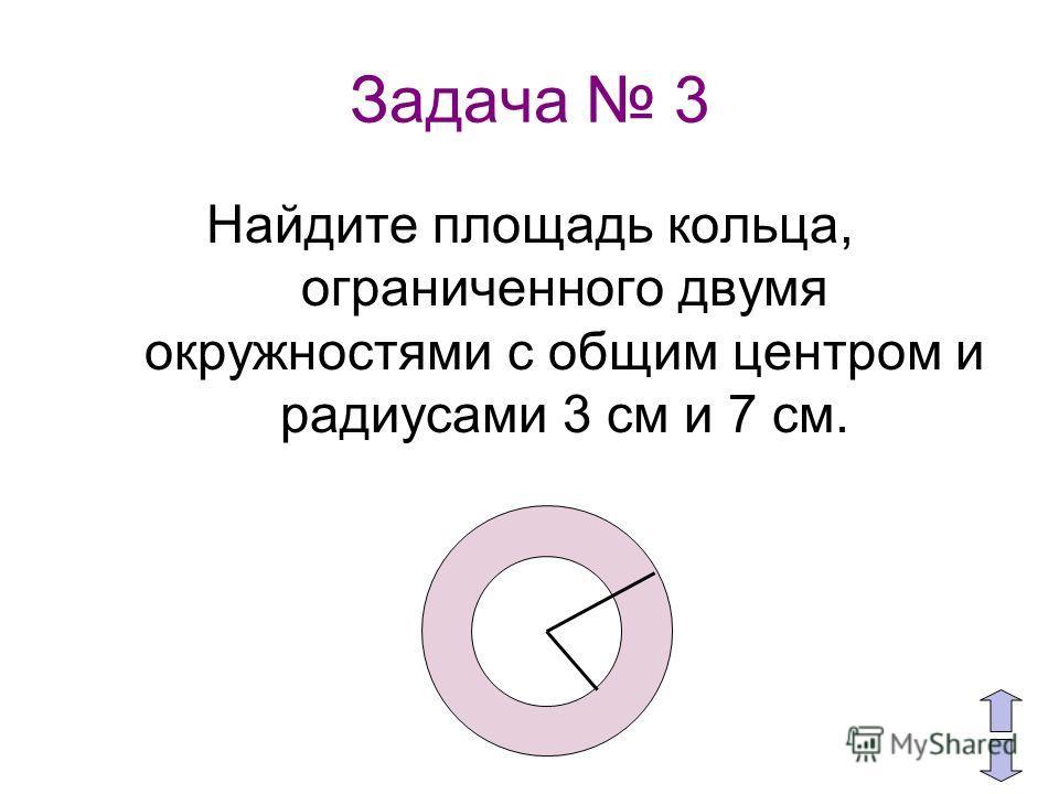 Задача 3 Найдите площадь кольца, ограниченного двумя окружностями с общим центром и радиусами 3 см и 7 см.