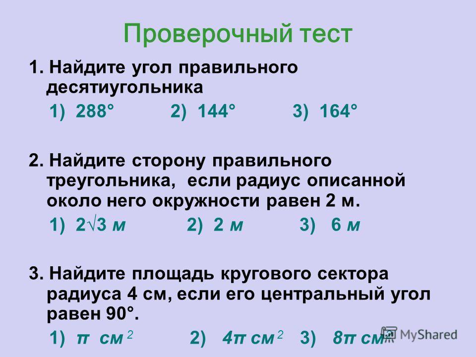 Проверочный тест 1. Найдите угол правильного десятиугольника 1) 288° 2) 144° 3) 164° 2. Найдите сторону правильного треугольника, если радиус описанной около него окружности равен 2 м. 1) 23 м 2) 2 м 3) 6 м 3. Найдите площадь кругового сектора радиус