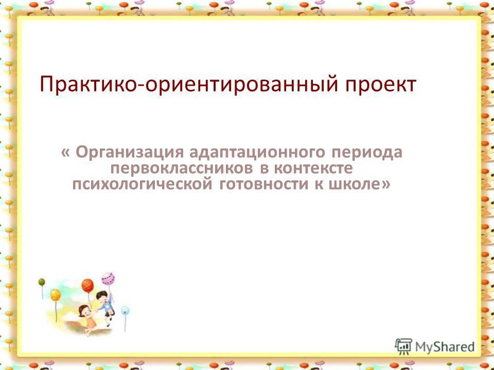 Практико-ориентированный проект « Организация адаптационного периода первоклассников в контексте психологической готовности к школе»