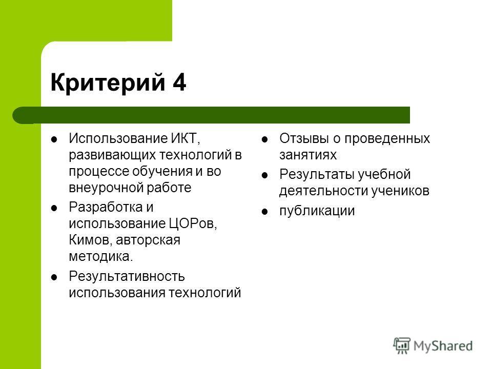 Критерий 4 Использование ИКТ, развивающих технологий в процессе обучения и во внеурочной работе Разработка и использование ЦОРов, Кимов, авторская методика. Результативность использования технологий Отзывы о проведенных занятиях Результаты учебной де