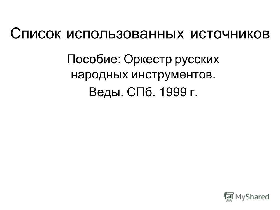 Список использованных источников Пособие: Оркестр русских народных инструментов. Веды. СПб. 1999 г.