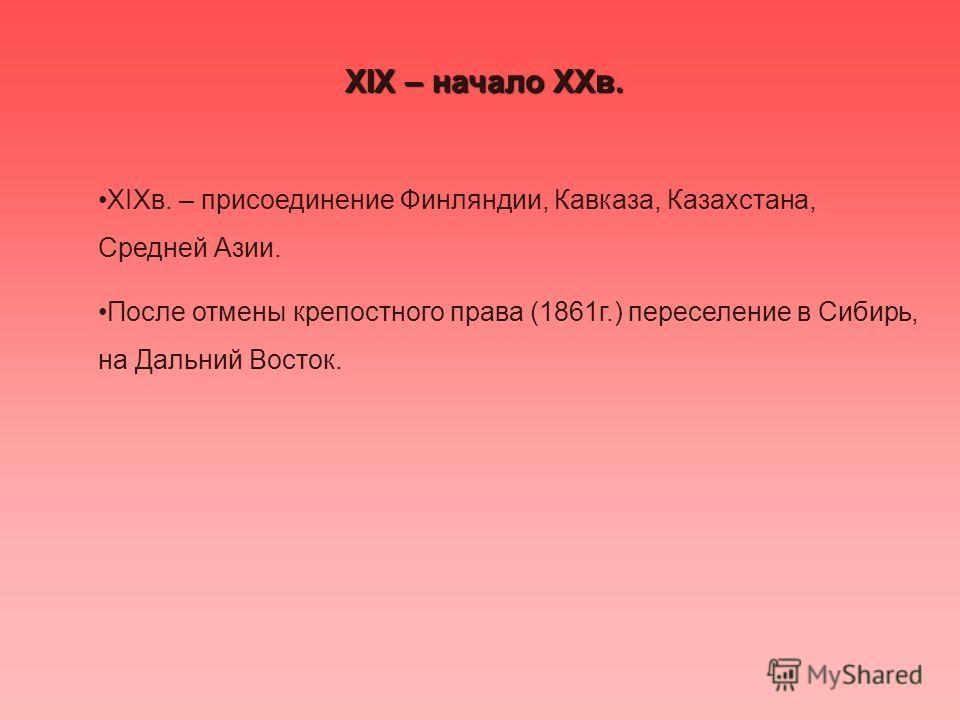 XIX – начало XXв. XIXв. – присоединение Финляндии, Кавказа, Казахстана, Средней Азии. После отмены крепостного права (1861г.) переселение в Сибирь, на Дальний Восток.