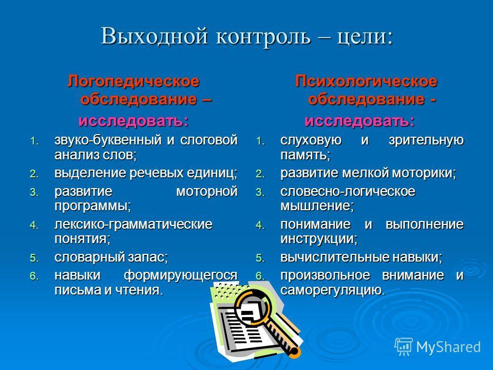 Выходной контроль – цели: Логопедическое обследование – исследовать: 1. звуко-буквенный и слоговой анализ слов; 2. выделение речевых единиц; 3. развитие моторной программы; 4. лексико-грамматические понятия; 5. словарный запас; 6. навыки формирующего