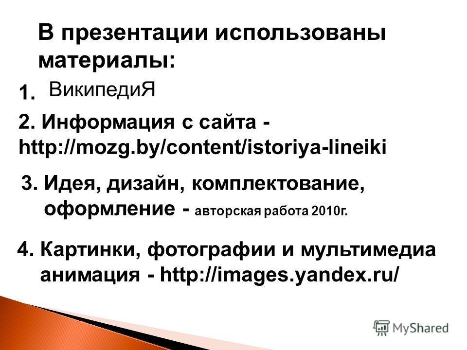 В презентации использованы материалы: 1. 3. Идея, дизайн, комплектование, оформление - авторская работа 2010г. 4. Картинки, фотографии и мультимедиа анимация - http://images.yandex.ru/ 2. Информация с сайта - http://mozg.by/content/istoriya-lineiki