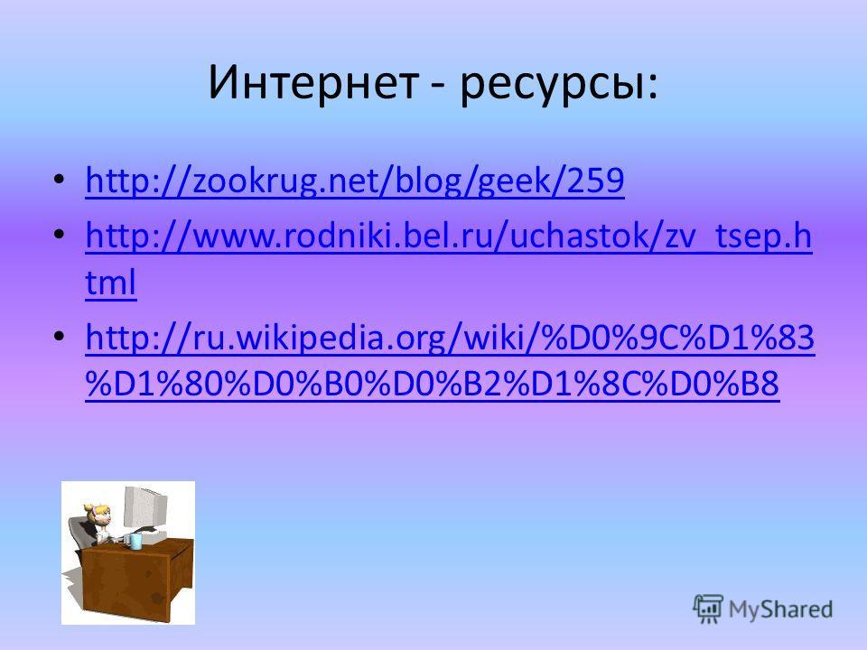 Интернет - ресурсы: http://zookrug.net/blog/geek/259 http://www.rodniki.bel.ru/uchastok/zv_tsep.h tml http://www.rodniki.bel.ru/uchastok/zv_tsep.h tml http://ru.wikipedia.org/wiki/%D0%9C%D1%83 %D1%80%D0%B0%D0%B2%D1%8C%D0%B8 http://ru.wikipedia.org/wi