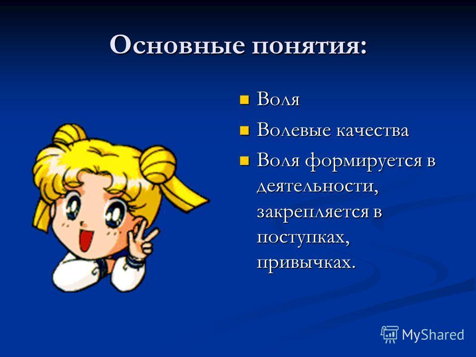 Основные понятия: Воля Воля Волевые качества Волевые качества Воля формируется в деятельности, закрепляется в поступках, привычках. Воля формируется в деятельности, закрепляется в поступках, привычках.