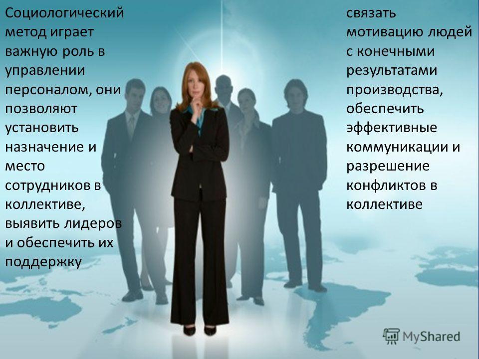 cвязать мотивацию людей с конечными результатами производства, обеспечить эффективные коммуникации и разрешение конфликтов в коллективе Социологический метод играет важную роль в управлении персоналом, они позволяют установить назначение и место сотр