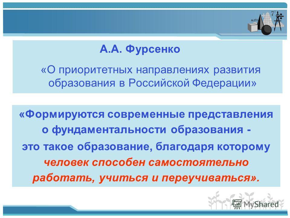 А.А. Фурсенко «О приоритетных направлениях развития образования в Российской Федерации» «Формируются современные представления о фундаментальности образования - это такое образование, благодаря которому человек способен самостоятельно работать, учить